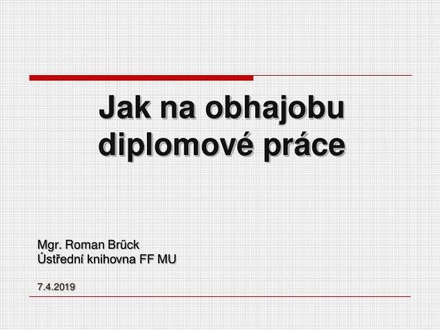 Jak na obhajobu diplomové práce Mgr. Roman Brück Ústřední knihovna FF MU 7.4.2019