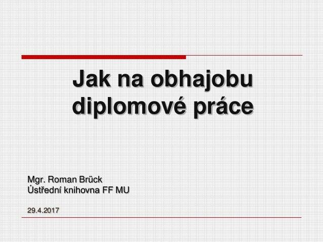 Jak na obhajobu diplomové práce Mgr. Roman Brück Ústřední knihovna FF MU 29.4.2017
