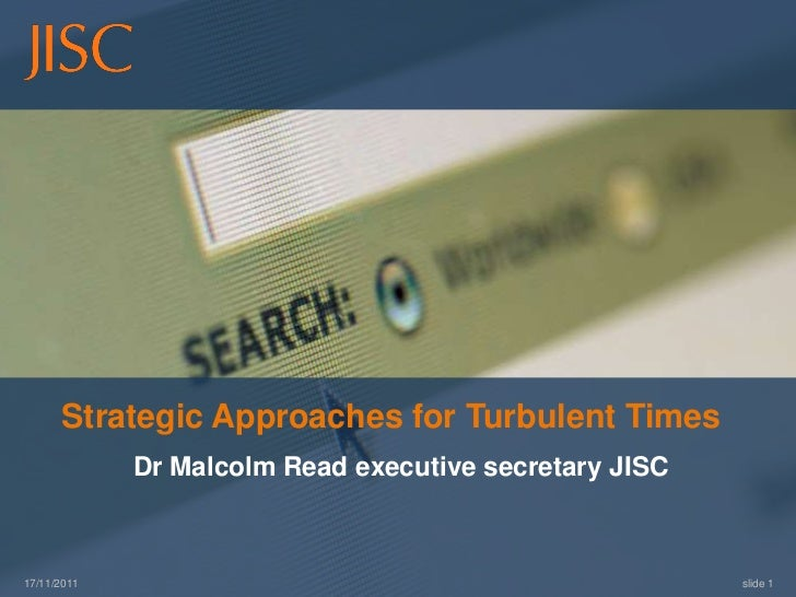 Strategic Approaches for Turbulent Times             Dr Malcolm Read executive secretary JISC17/11/2011                   ...