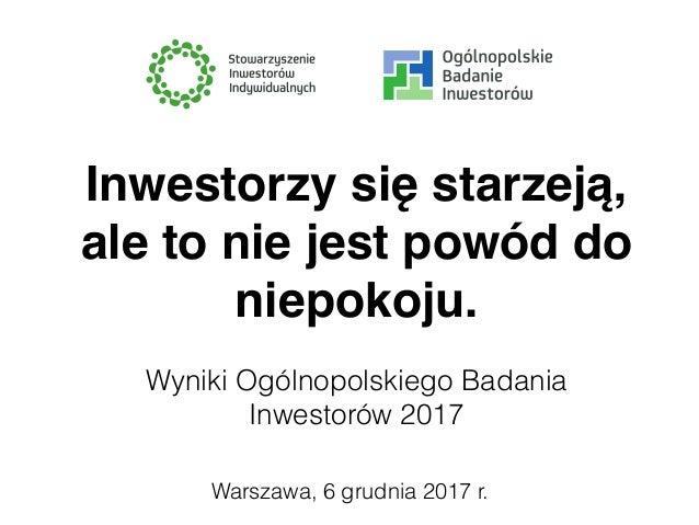 Warszawa, 6 grudnia 2017 r. Inwestorzy się starzeją, ale to nie jest powód do niepokoju. Wyniki Ogólnopolskiego Badania In...