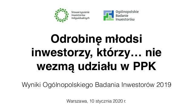 Warszawa, 10 stycznia 2020 r. Odrobinę młodsi inwestorzy, którzy… nie wezmą udziału w PPK Wyniki Ogólnopolskiego Badania I...