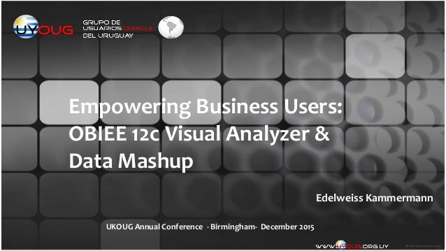 Empowering	   Business	   Users:	   	    OBIEE	   12c	   Visual	   Analyzer	   &	   	    Data	   Mashup Edelweiss	   Kamme...
