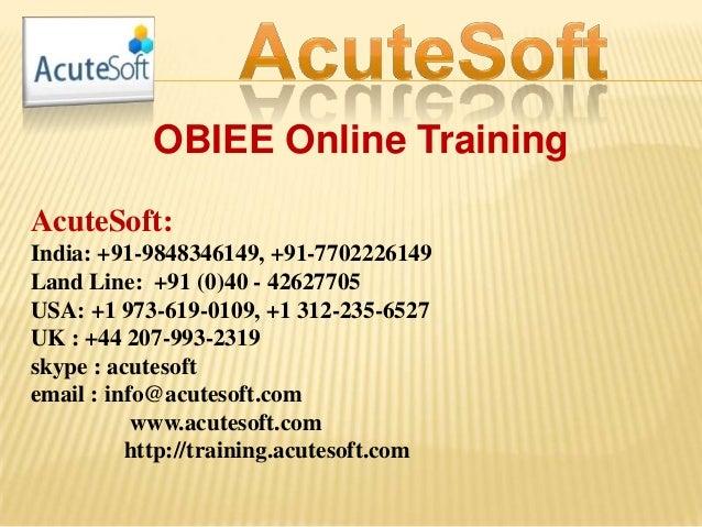 OBIEE Online Training AcuteSoft: India: +91-9848346149, +91-7702226149 Land Line: +91 (0)40 - 42627705 USA: +1 973-619-010...