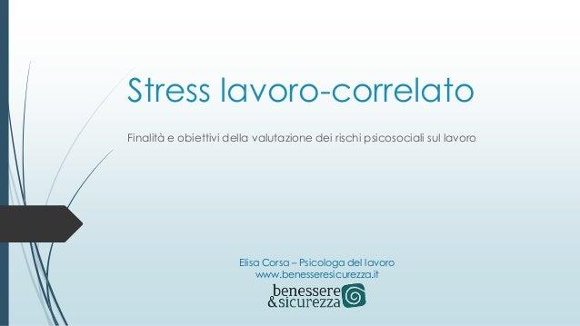 Stress lavoro-correlato Finalità e obiettivi della valutazione dei rischi psicosociali sul lavoro Elisa Corsa – Psicologa ...