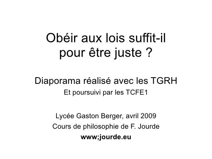 Obéir aux lois suffit-il    pour être juste ?  Diaporama réalisé avec les TGRH       Et poursuivi par les TCFE1       Lycé...