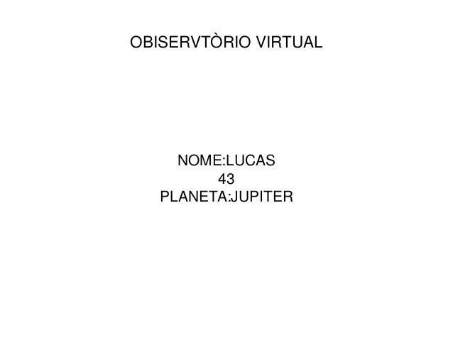 OBISERVTÒRIO VIRTUAL NOME:LUCAS 43 PLANETA:JUPITER