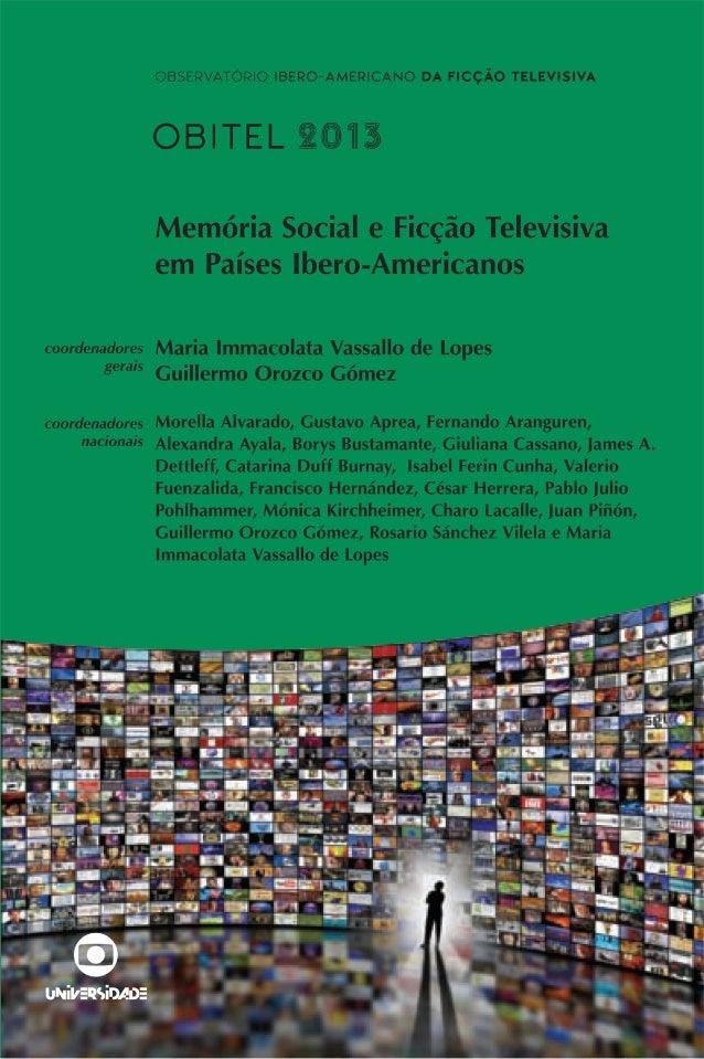 Observatório Ibero-Americano da Ficção Televisiva Obitel 2013 Memória Social e Ficção Televisiva em Países Ibero-Americano...