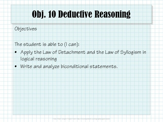 Obj. 10 Deductive Reasoning Objectives The student is able to (I can): • Apply the Law of Detachment and the Law of Syllog...