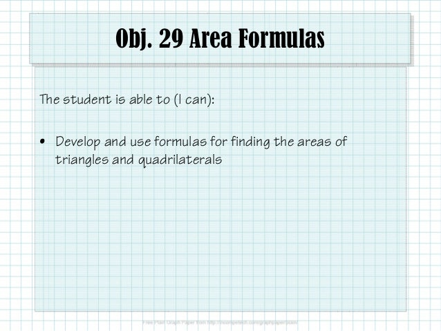 Obj. 29 Area Formulas The student is able to (I can): • Develop and use formulas for finding the areas of triangles and qu...