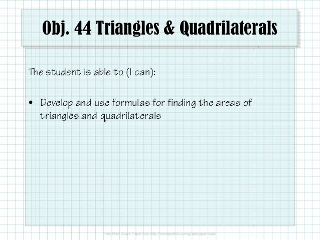 Obj. 44 Triangles & Quadrilaterals The student is able to (I can): • Develop and use formulas for finding the areas of tri...
