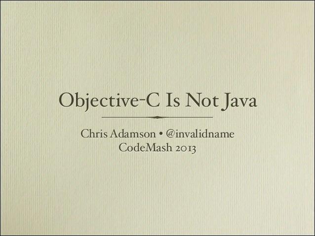 Objective-C Is Not Java  Chris Adamson • @invalidname         CodeMash 2013