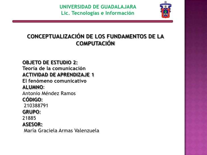 UNIVERSIDAD DE GUADALAJARA <br />Lic. Tecnologías e Información <br />CONCEPTUALIZACIÓN DE LOS FUNDAMENTOS DE LA COMPUTACI...