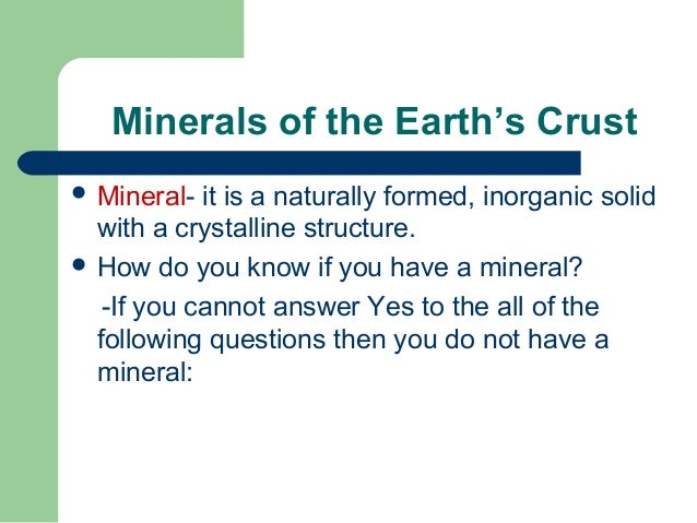 Minerals of the Earth's Crust Mineral-  it is a naturally formed, inorganic solid  with a crystalline structure. How do ...