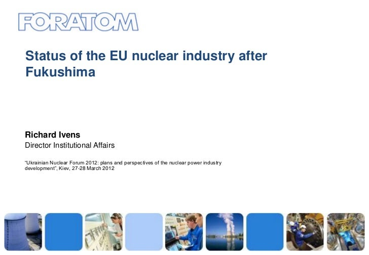 "Status of the EU nuclear industry afterFukushimaRichard IvensDirector Institutional Affairs""Ukrainian Nuclear Forum 2012: ..."