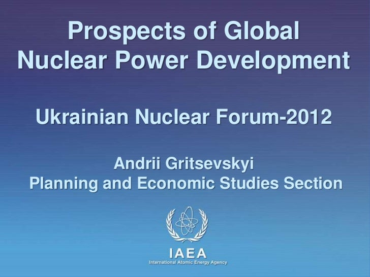 Prospects of GlobalNuclear Power Development Ukrainian Nuclear Forum-2012          Andrii GritsevskyiPlanning and Economic...