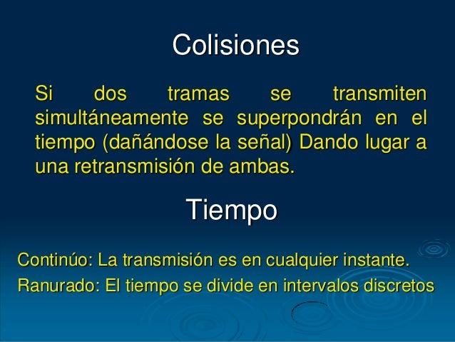 Tiempo Continúo: La transmisión es en cualquier instante. Ranurado: El tiempo se divide en intervalos discretos Colisiones...