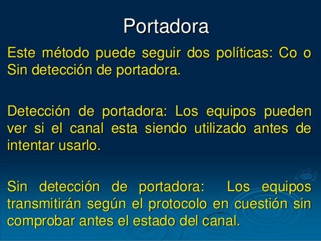 Portadora Este método puede seguir dos políticas: Co o Sin detección de portadora. Detección de portadora: Los equipos pue...