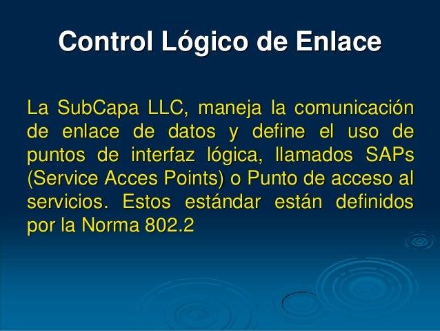 Control Lógico de Enlace La SubCapa LLC, maneja la comunicación de enlace de datos y define el uso de puntos de interfaz l...