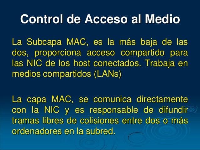 Control de Acceso al Medio La Subcapa MAC, es la más baja de las dos, proporciona acceso compartido para las NIC de los ho...