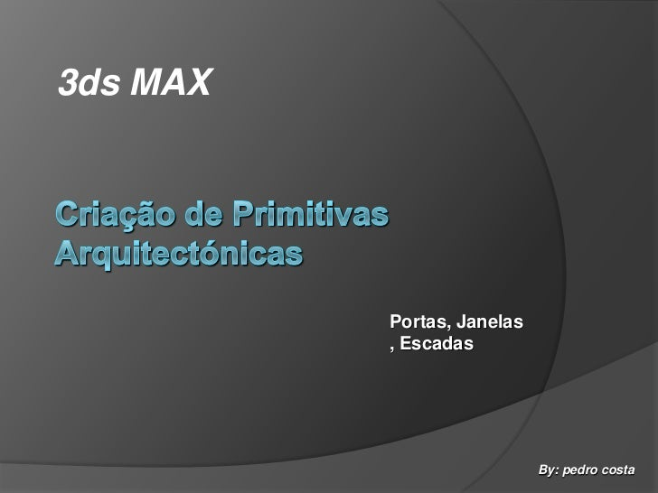 3ds MAX<br />Criação de Primitivas Arquitectónicas<br />Portas, Janelas, Escadas<br />By: pedro costa<br />