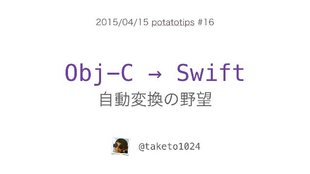 Obj-C → Swift 自動変換の野望 @taketo1024 2015/04/15 potatotips #16