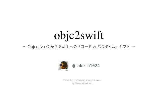 objc2swift ∼ Objective-C から Swift への「コード & パラダイム」シフト ∼ @taketo1024 2015/11/11 iOS 9 Bootcamp @ dots. by Classmethod, inc.