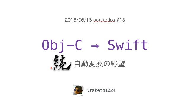 Obj-C → Swift 自動変換の野望 @taketo1024 2015/06/16 potatotips #18