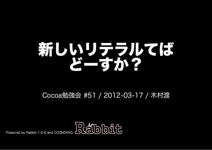 新しいリテラルてば                   どーすか?                   Cocoa勉強会�#51�/�2012-03-17�/�⽊村渡Powered�by�Rabbit�1.0.6�and�COZMIXNG