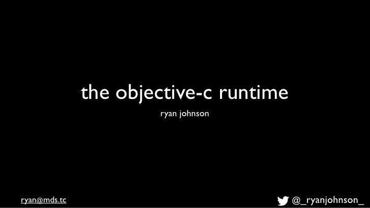 the objective-c runtime                      ryan johnsonryan@mds.tc                             @_ryanjohnson_