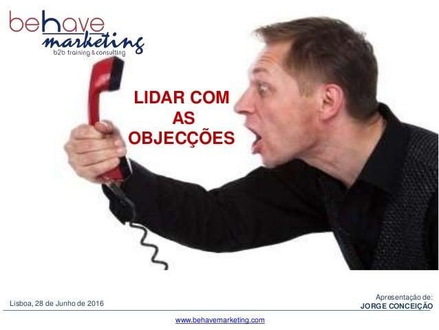 Portugal, 2012Apresentação de: JORGE CONCEIÇÃOLisboa, 28 de Junho de 2016 LIDAR COM AS OBJECÇÕES www.behavemarketing.com