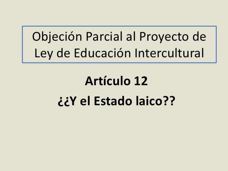 Objeción Parcial al Proyecto de Ley de Educación Intercultural<br />Artículo 12<br />¿¿Y el Estado laico??<br />