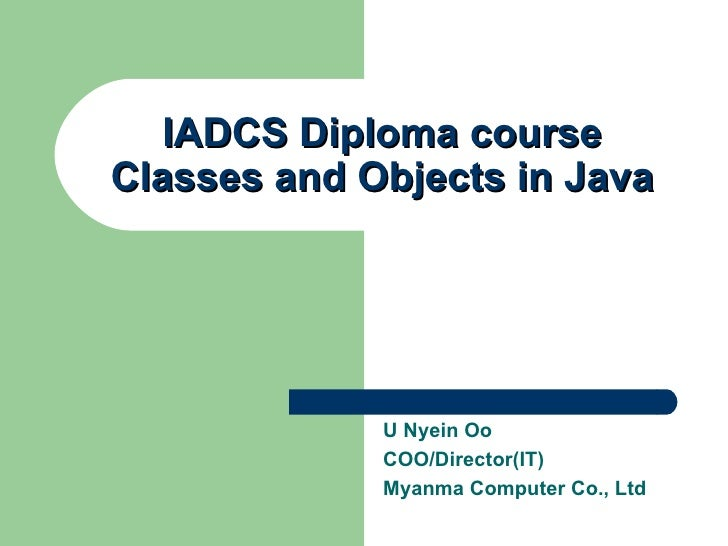 IADCS Diploma course Classes and Objects in Java U Nyein Oo COO/Director(IT) Myanma Computer Co., Ltd