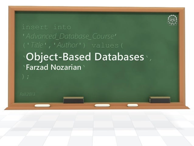 Fall 2013 insert into 'Advanced_Database_Course' ('Title','Author') values( 'Object-Based Databases', 'Farzad Nozarian' );