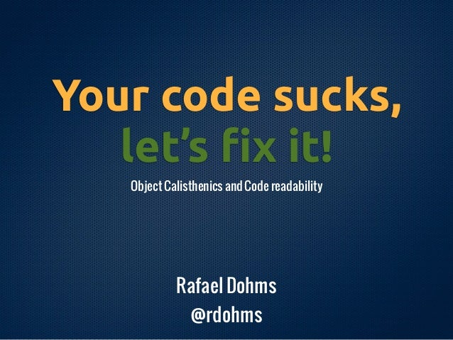 Your code sucks,   let's !x it!   Object Calisthenics and Code readability            Rafael Dohms               @rdohms