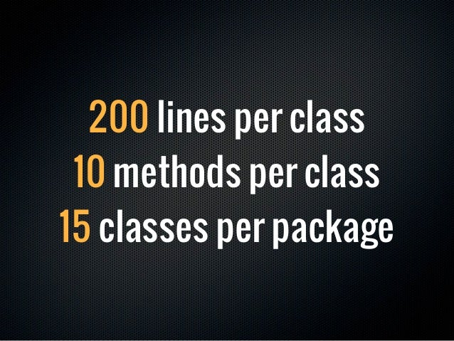 200 lines per class 10 methods per class15 classes per package