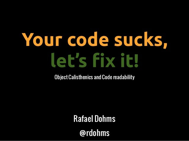 Your code sucks,let's !x it!Object Calisthenics and Code readabilityRafael Dohms@rdohms
