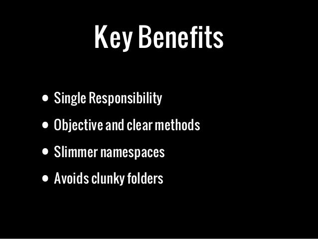 Key Benefits• Single Responsibility• Objective and clear methods• Slimmer namespaces• Avoids clunky folders