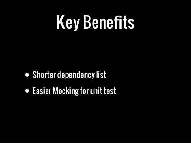 Key Benefits• Shorter dependency list• Easier Mocking for unit test