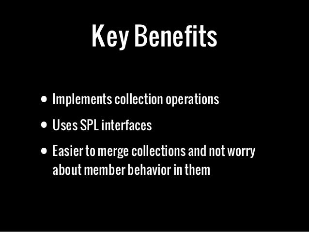 Key Benefits• Implements collection operations• Uses SPL interfaces• Easier to merge collections and not worryabout member...
