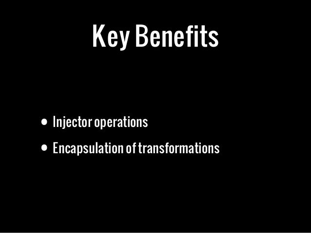 Key Benefits• Injector operations• Encapsulation of transformations