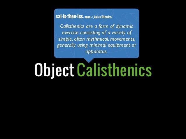 Object Calisthenicscal·is·then·ics-noun-/ˌkaləsˈTHeniks/Calisthenics are a form of dynamicexercise consisting of a variety...