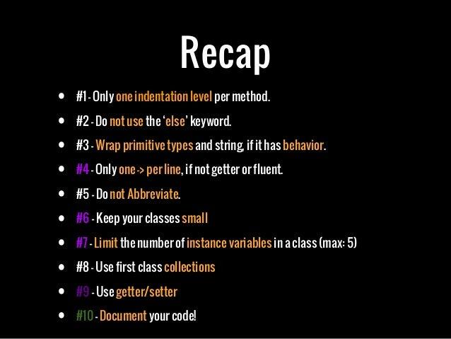 Recap• #1 - Only one indentation level per method.• #2 - Do not use the 'else' keyword.• #3 - Wrap primitive types and str...