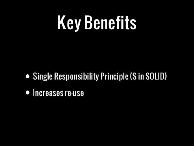 Key Benefits• Single Responsibility Principle (S in SOLID)• Increases re-use