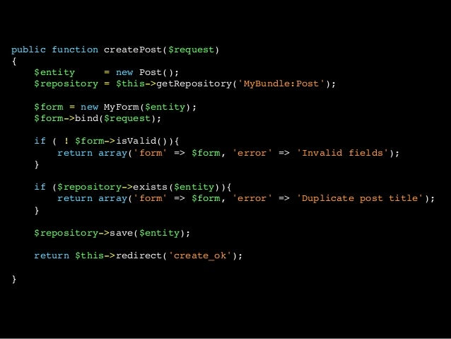 public function createPost($request){$entity = new Post();$repository = $this->getRepository(MyBundle:Post);$form = new My...