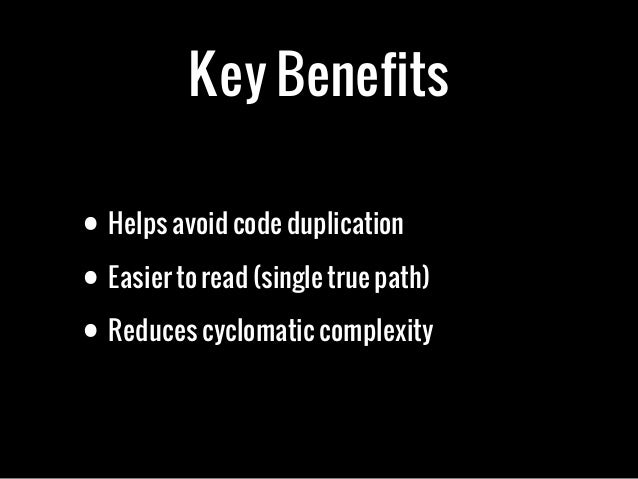 Key Benefits• Helps avoid code duplication• Easier to read (single true path)• Reduces cyclomatic complexity