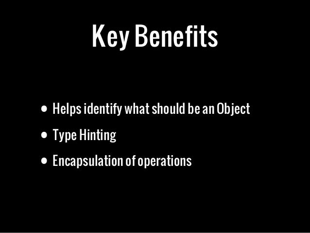 Key Benefits• Helps identify what should be an Object• Type Hinting• Encapsulation of operations