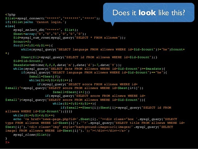 """Does it look like this?<?php$list=mysql_connect(""""******"""",""""*******"""",""""*****"""");if(!$list)echo Cannot login.;else{mysql_select..."""