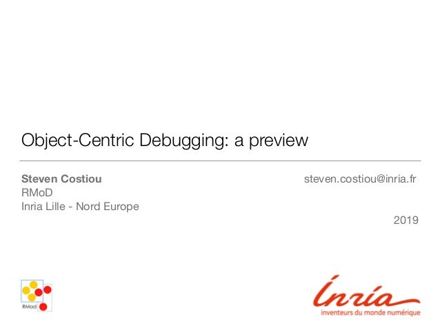 Object-Centric Debugging: a preview Steven Costiou steven.costiou@inria.fr RMoD  Inria Lille - Nord Europe  2019