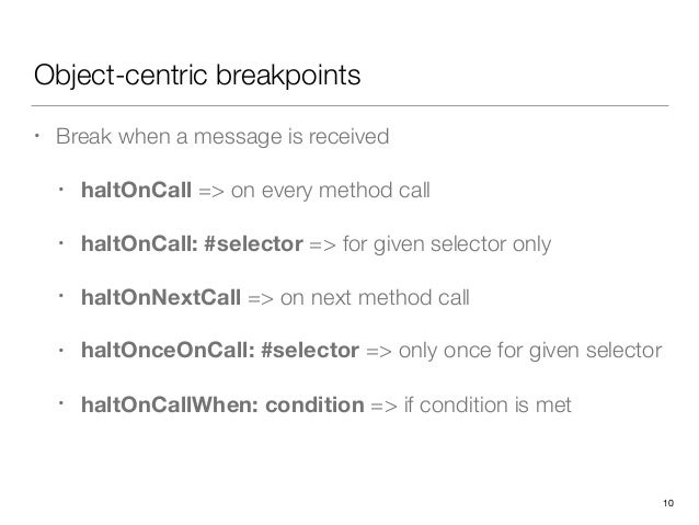 Object-centric breakpoints • Break when a message is received • haltOnCall => on every method call • haltOnCall: #selector...