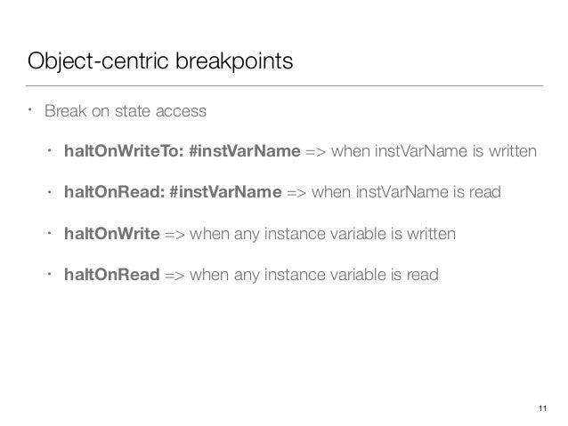 Object-centric breakpoints • Break on state access • haltOnWriteTo: #instVarName => when instVarName is written • haltOnRe...